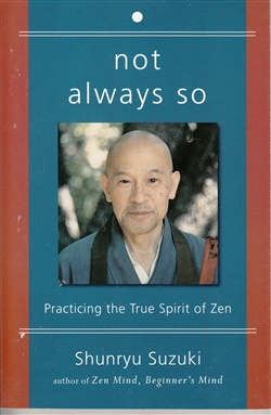 Not Always So: Practicing the True Spirit of Zen -- By Shunryu Suzuki Roshi