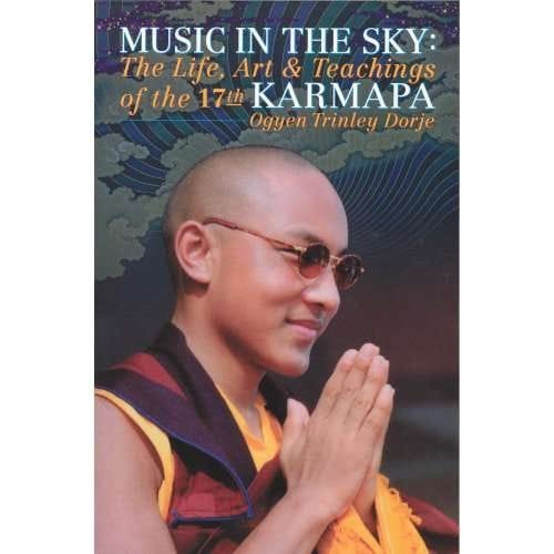Music in the Sky: The Life Art and Teachings of the 17th Karmapa Ogyen Trinley Dorje – by Michele Martin