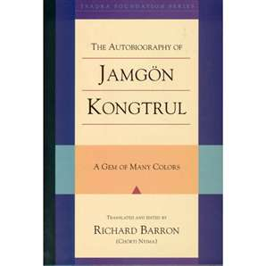 The Autobiography of Jamgon Kongtrul: A Gem of Many Colors – Translated and Edited by Richard Barron