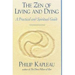 The Zen of Living and Dying: A Practical and Spiritual Guide -- by Philip Kapleau