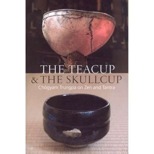 The Teacup and the Skullcup -- Chogyam Trungpa on Zen and Tantra