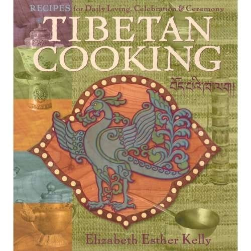 Tibetan Cooking: Recipes for Daily Living, Celebration & Ceremony by Elizabeth Esther Kelly